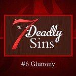 7 Deadly Sins: #6 Gluttony