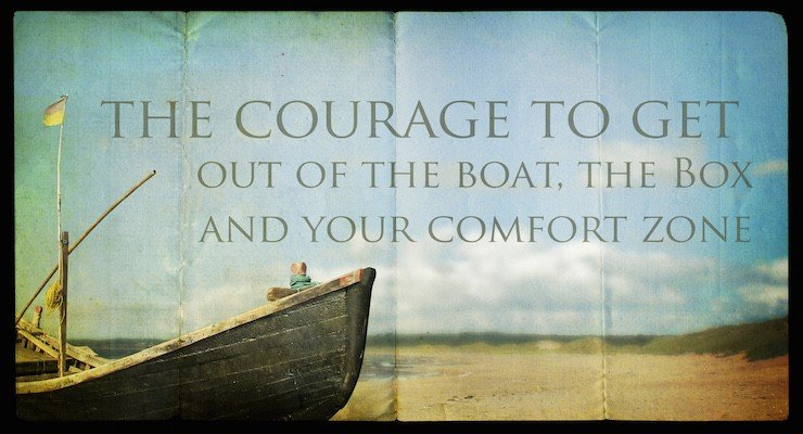 Finding the courage to get out of the boat, the box, and your comfort zone